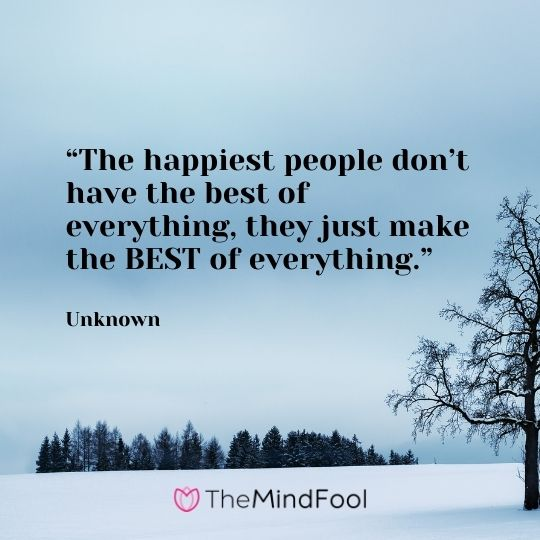 """""""The happiest people don't have the best of everything, they just make the BEST of everything."""" – Unknown"""