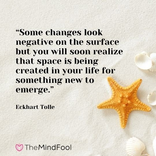 """Some changes look negative on the surface but you will soon realize that space is being created in your life for something new to emerge."" – Eckhart Tolle"