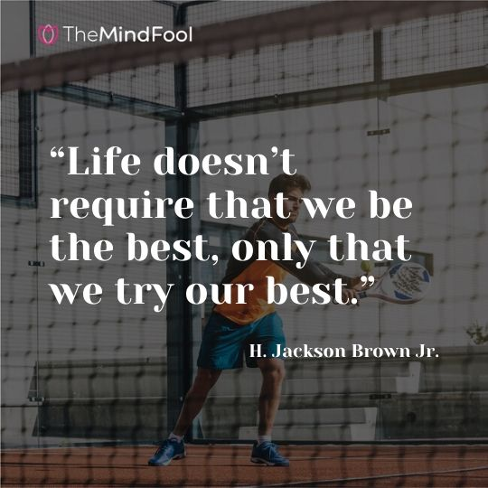 """Life doesn't require that we be the best, only that we try our best."" —H. Jackson Brown Jr."