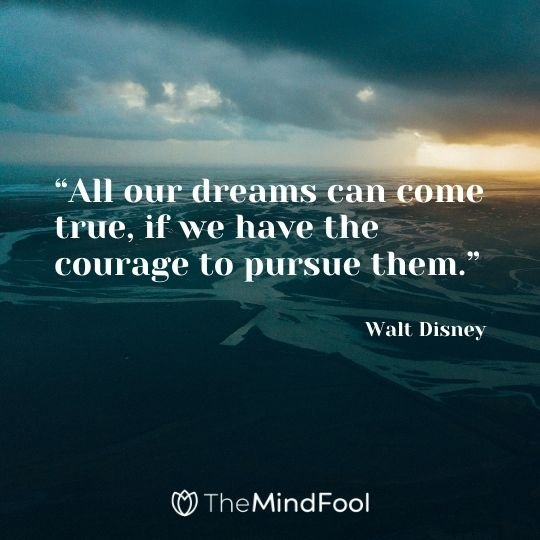 """All our dreams can come true, if we have the courage to pursue them."" – Walt Disney"
