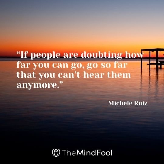 """If people are doubting how far you can go, go so far that you can't hear them anymore."" – Michele Ruiz"