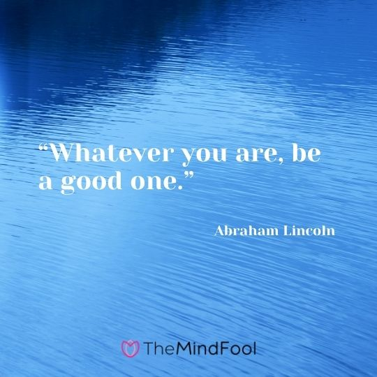 """Whatever you are, be a good one."" ― Abraham Lincoln"