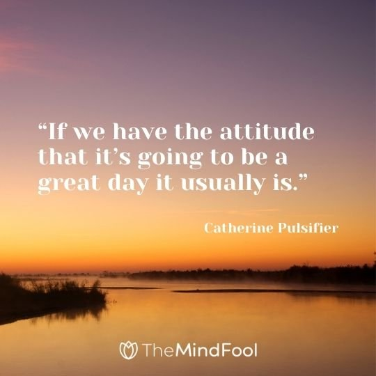 """If we have the attitude that it's going to be a great day it usually is."" – Catherine Pulsifier"