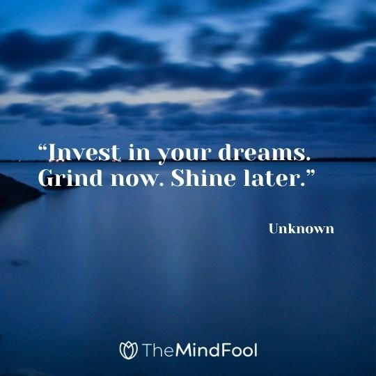 """Invest in your dreams. Grind now. Shine later."" – Unknown"
