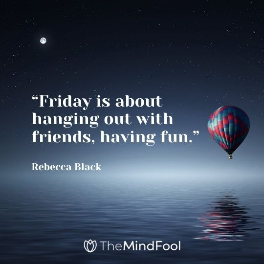 """Friday is about hanging out with friends, having fun."" —Rebecca Black"