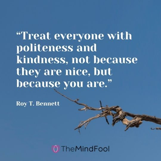 """Treat everyone with politeness and kindness, not because they are nice, but because you are."" ― Roy T. Bennett"