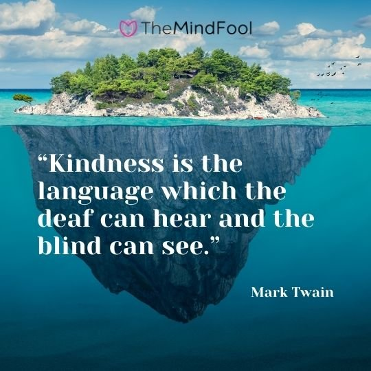 """Kindness is the language which the deaf can hear and the blind can see."" – Mark Twain"