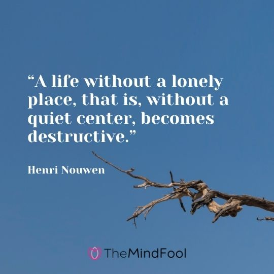 """A life without a lonely place, that is, without a quiet center, becomes destructive."" – Henri Nouwen"