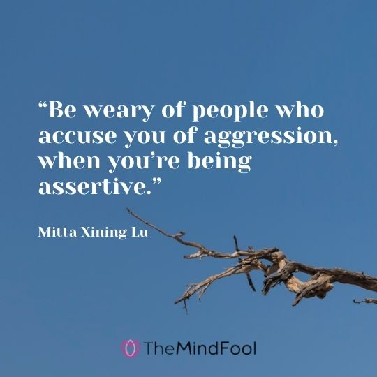 """Be weary of people who accuse you of aggression, when you're being assertive."" – Mitta Xining Lu"