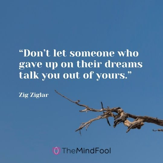 """""""Don't let someone who gave up on their dreams talk you out of yours."""" – Zig Ziglar"""