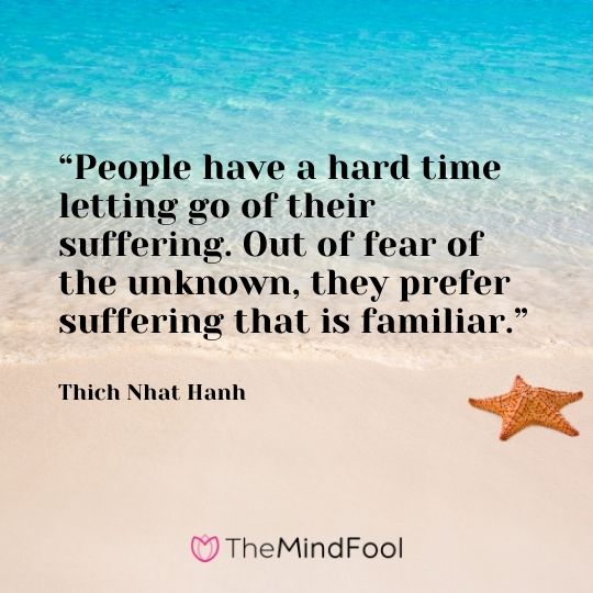 """People have a hard time letting go of their suffering. Out of fear of the unknown, they prefer suffering that is familiar."" – Thich Nhat Hanh"