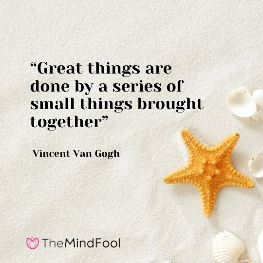 """Great things are done by a series of small things brought together"" – Vincent Van Gogh"