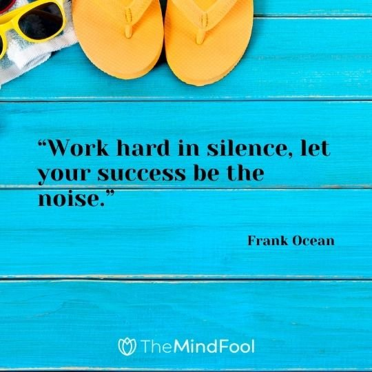 """Work hard in silence, let your success be the noise."" – Frank Ocean"