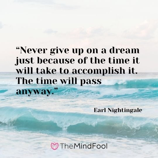 """Never give up on a dream just because of the time it will take to accomplish it. The time will pass anyway."" – Earl Nightingale"
