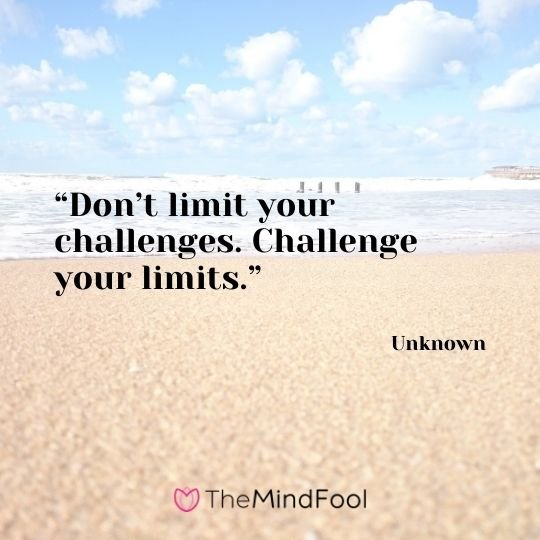 """Don't limit your challenges. Challenge your limits."" – Unknown"
