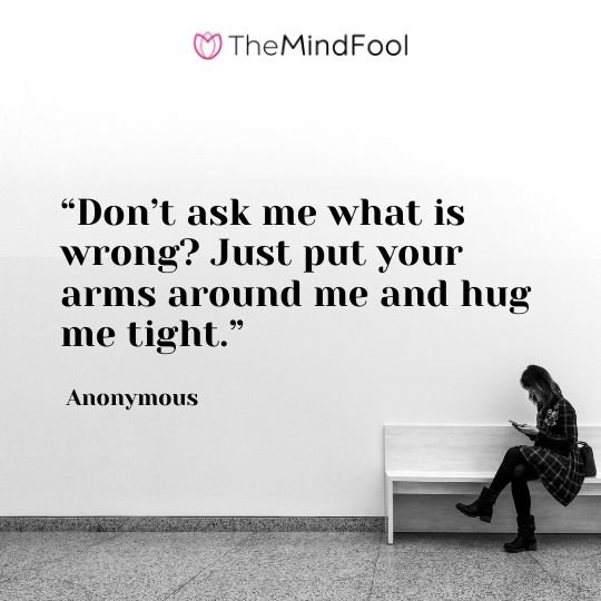 """""""Don't ask me what is wrong? Just put your arms around me and hug me tight."""" — Anonymous"""