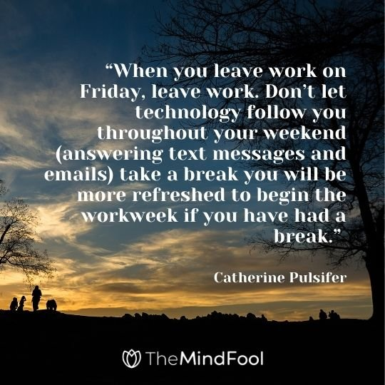 """When you leave work on Friday, leave work. Don't let technology follow you throughout your weekend (answering text messages and emails) take a break you will be more refreshed to begin the workweek if you have had a break."" —Catherine Pulsifer"