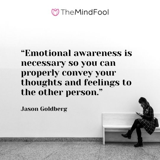 """Emotional awareness is necessary so you can properly convey your thoughts and feelings to the other person.""-Jason Goldberg"