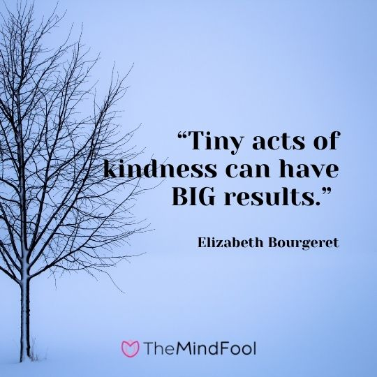 """Tiny acts of kindness can have BIG results."" ― Elizabeth Bourgeret"