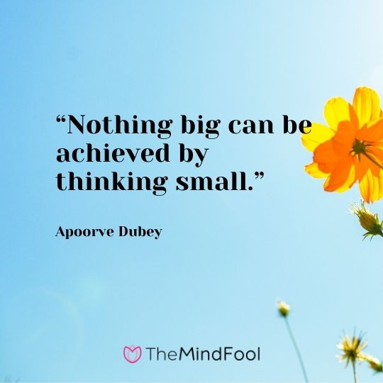 """""""Nothing big can be achieved by thinking small."""" ― Apoorve Dubey"""
