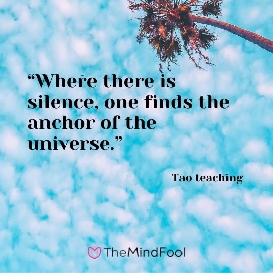 """Where there is silence, one finds the anchor of the universe."" – Tao teaching"