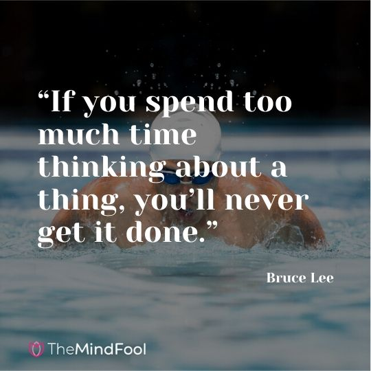 """If you spend too much time thinking about a thing, you'll never get it done."" —Bruce Lee"