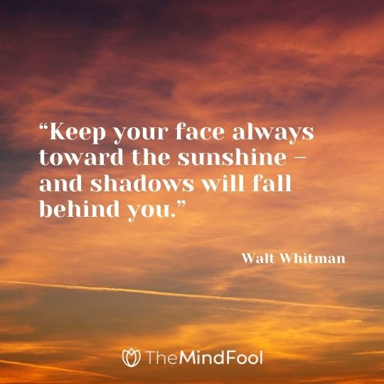 """Keep your face always toward the sunshine – and shadows will fall behind you."" – Walt Whitman"