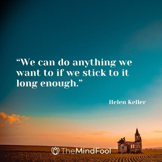 """We can do anything we want to if we stick to it long enough."" – Helen Keller"