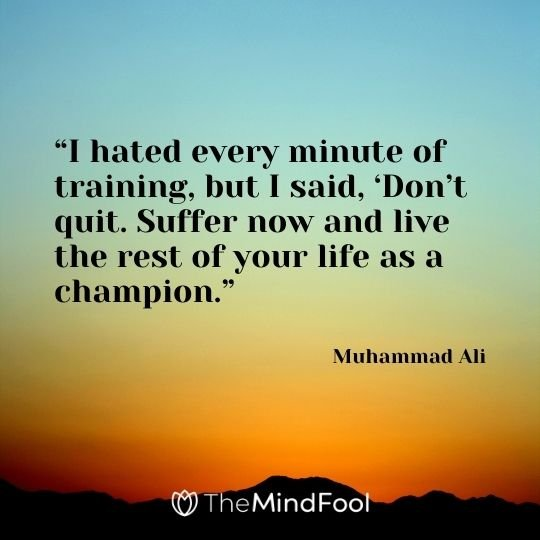 """I hated every minute of training, but I said, 'Don't quit. Suffer now and live the rest of your life as a champion."" – Muhammad Ali"