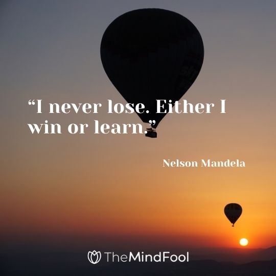 """I never lose. Either I win or learn."" – Nelson Mandela"