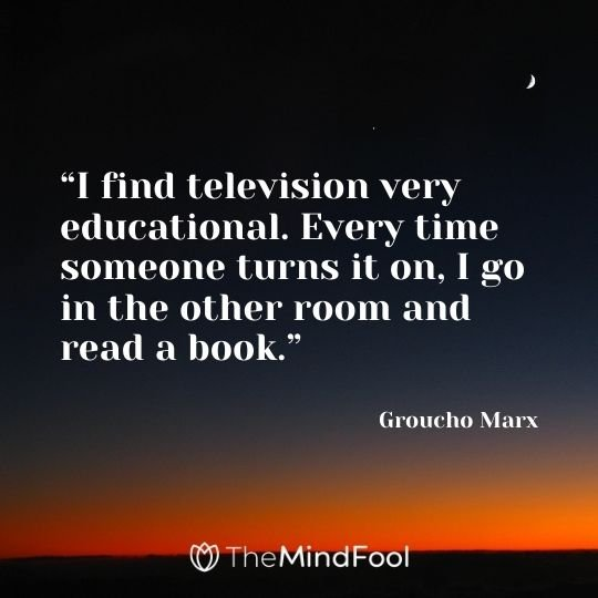 """I find television very educational. Every time someone turns it on, I go in the other room and read a book."" – Groucho Marx"