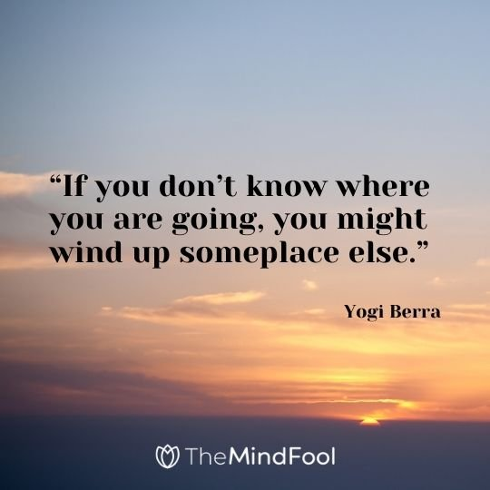"""If you don't know where you are going, you might wind up someplace else."" – Yogi Berra"