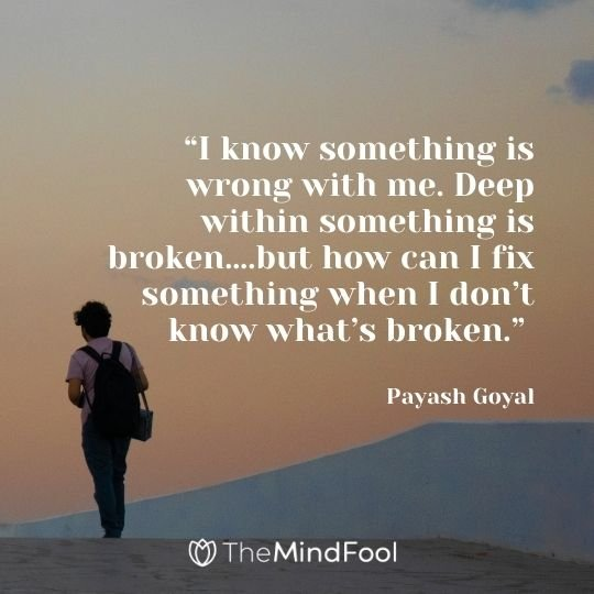 """""""I know something is wrong with me. Deep within something is broken….but how can I fix something when I don't know what's broken."""" — Payash Goyal"""