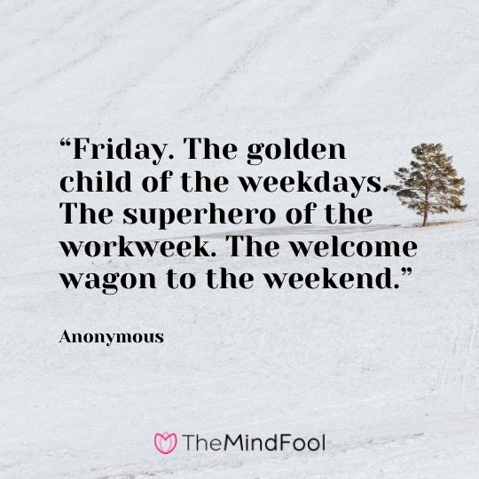 """Friday. The golden child of the weekdays. The superhero of the workweek. The welcome wagon to the weekend."" —Anonymous"