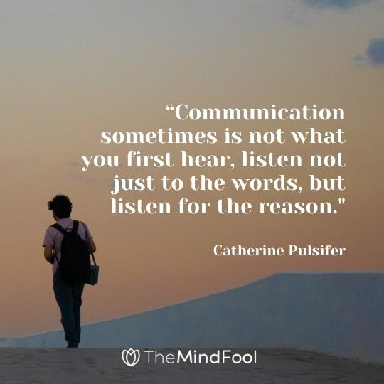 """Communication sometimes is not what you first hear, listen not just to the words, but listen for the reason.""-Catherine Pulsifer"