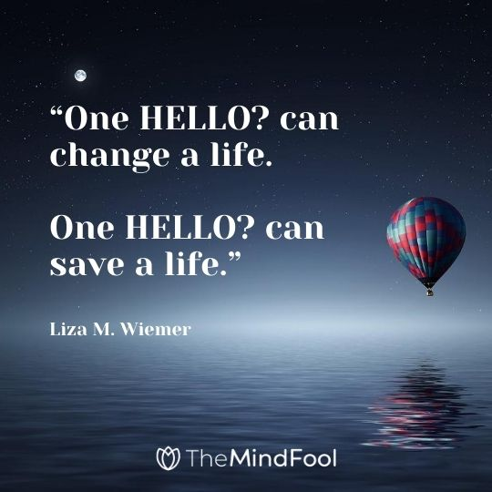 """One HELLO? can change a life. One HELLO? can save a life."" ― Liza M. Wiemer"