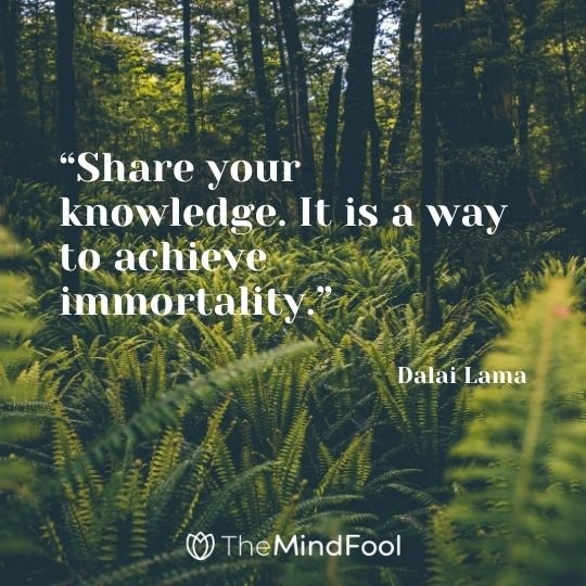 """Share your knowledge. It is a way to achieve immortality."" – Dalai Lama"