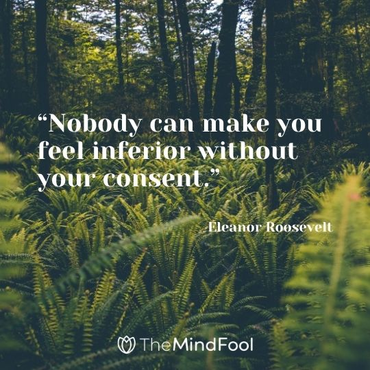 """Nobody can make you feel inferior without your consent."" – Eleanor Roosevelt"