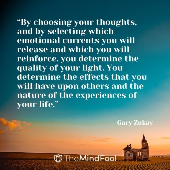 """""""By choosing your thoughts, and by selecting which emotional currents you will release and which you will reinforce, you determine the quality of your light. You determine the effects that you will have upon others and the nature of the experiences of your life.""""  – Gary Zukav"""