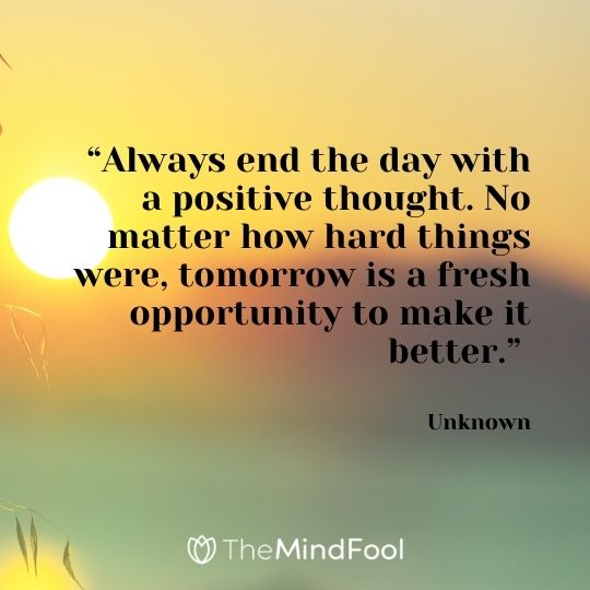 """""""Always end the day with a positive thought. No matter how hard things were, tomorrow is a fresh opportunity to make it better."""" – Unknown"""