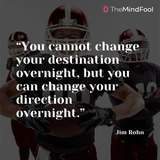 """You cannot change your destination overnight, but you can change your direction overnight."" —Jim Rohn"