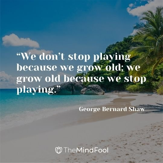 """We don't stop playing because we grow old; we grow old because we stop playing."" – George Bernard Shaw"