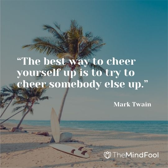 """The best way to cheer yourself up is to try to cheer somebody else up."" – Mark Twain"
