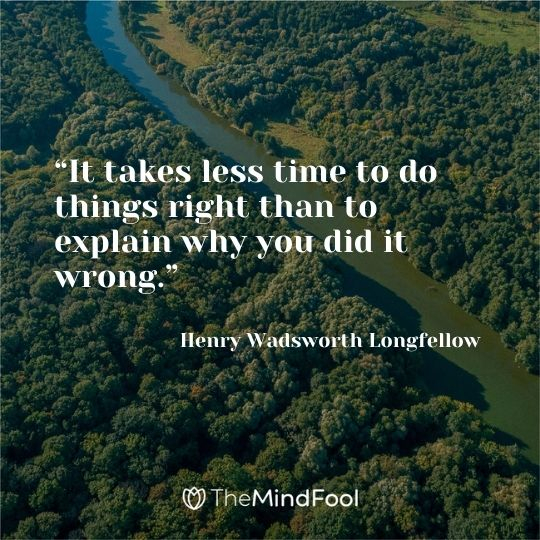 """It takes less time to do things right than to explain why you did it wrong."" – Henry Wadsworth Longfellow"