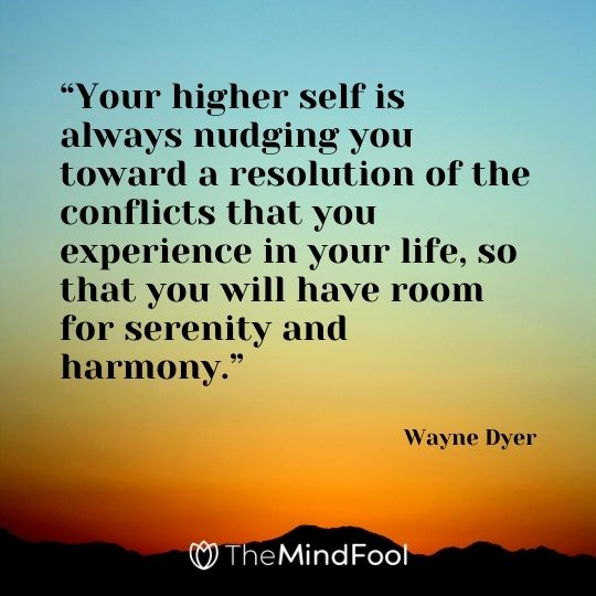 """""""Your higher self is always nudging you toward a resolution of the conflicts that you experience in your life, so that you will have room for serenity and harmony."""" – Wayne Dyer"""