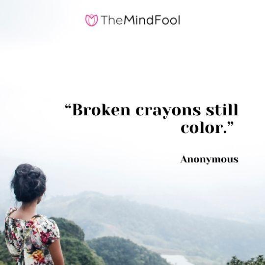 """""""Broken crayons still color."""" - Anonymous"""
