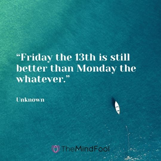 """Friday the 13th is still better than Monday the whatever."" – Unknown"