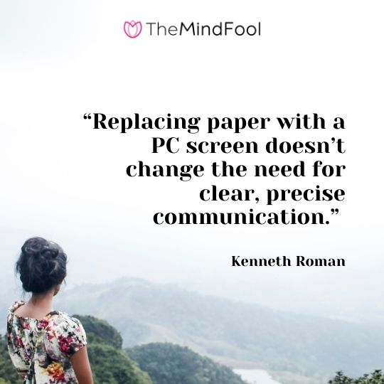 """Replacing paper with a PC screen doesn't change the need for clear, precise communication."" -Kenneth Roman"