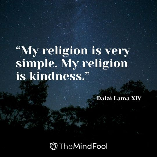 """My religion is very simple. My religion is kindness."" ― Dalai Lama XIV"