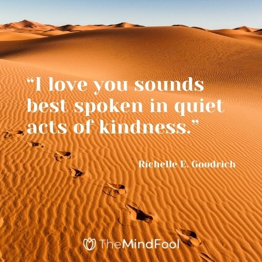 """I love you sounds best spoken in quiet acts of kindness."" ― Richelle E. Goodrich"
